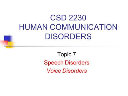 CSD 2230 HUMAN COMMUNICATION DISORDERS Topic 7 Speech Disorders Voice Disorders.