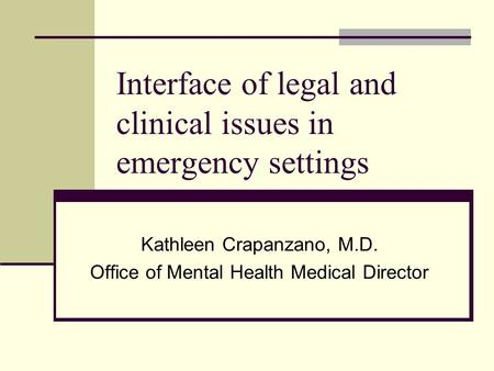 Interface of legal and clinical issues in emergency settings Kathleen Crapanzano, M.D. Office of Mental Health Medical Director.