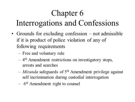Chapter 6 Interrogations and Confessions Grounds for excluding confession – not admissible if it is product of police violation of any of following requirements.