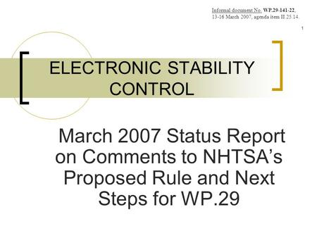 1 ELECTRONIC STABILITY CONTROL March 2007 Status Report on Comments to NHTSA's Proposed Rule and Next Steps for WP.29 Informal document No. WP.29-141-22,