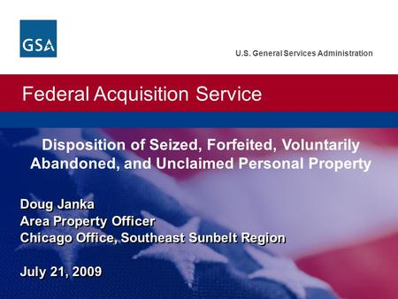 Federal Acquisition Service U.S. General Services Administration Doug Janka Area Property Officer Chicago Office, Southeast Sunbelt Region July 21, 2009.