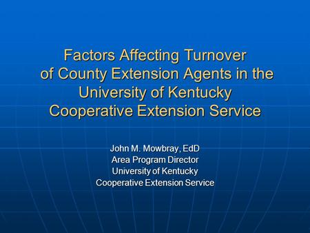 Factors Affecting Turnover of County Extension Agents in the University of Kentucky Cooperative Extension Service John M. Mowbray, EdD Area Program Director.
