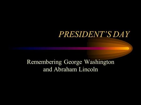 PRESIDENT'S DAY Remembering George Washington and Abraham Lincoln.