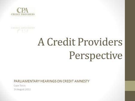 A Credit Providers Perspective PARLIAMENTARY HEARINGS ON CREDIT AMNESTY Cape Town 14 August 2012.