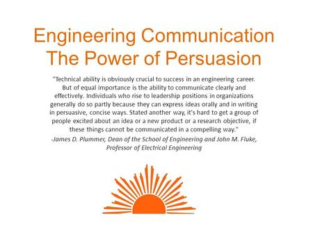 Engineering Communication The Power of Persuasion Technical ability is obviously crucial to success in an engineering career. But of equal importance.