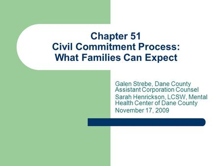 Chapter 51 Civil Commitment Process: What Families Can Expect Galen Strebe, Dane County Assistant Corporation Counsel Sarah Henrickson, LCSW, Mental Health.