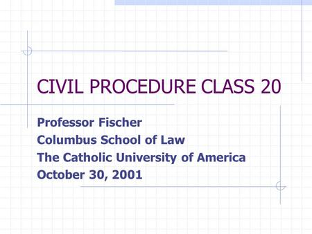 CIVIL PROCEDURE CLASS 20 Professor Fischer Columbus School of Law The Catholic University of America October 30, 2001.