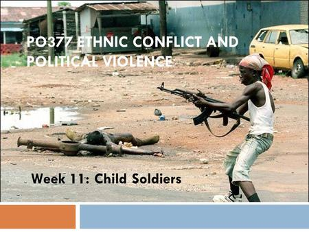PO377 ETHNIC CONFLICT AND POLITICAL VIOLENCE Week 11: Child Soldiers.