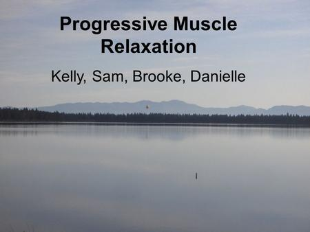 Progressive Muscular Relaxation Kelly, Brooke, Sam, & Danielle Progressive Muscle Relaxation Kelly, Sam, Brooke, Danielle.