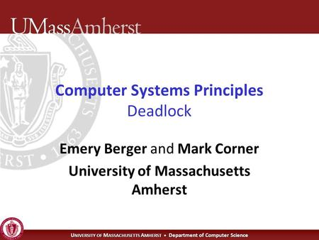 U NIVERSITY OF M ASSACHUSETTS A MHERST Department of Computer Science Computer Systems Principles Deadlock Emery Berger and Mark Corner University of Massachusetts.
