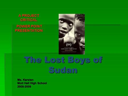 The Lost Boys of Sudan Ms. Karsten Mott Hall High School 2008-2009 A PROJECT CRITICAL POWER POINT PRESENTATION POWER POINT PRESENTATION.