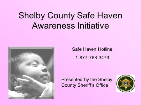 Shelby County Safe Haven Awareness Initiative Presented by the Shelby County Sheriff's Office Safe Haven Hotline 1-877-768-3473.