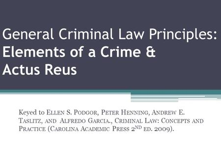 General Criminal Law Principles: Elements of a Crime & Actus Reus Keyed to E LLEN S. P ODGOR, P ETER H ENNING, A NDREW E. T ASLITZ, AND A LFREDO G ARCIA.,