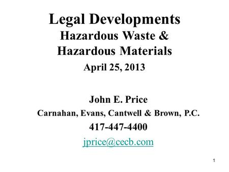 1 Legal Developments Hazardous Waste & Hazardous Materials April 25, 2013 John E. Price Carnahan, Evans, Cantwell & Brown, P.C. 417-447-4400