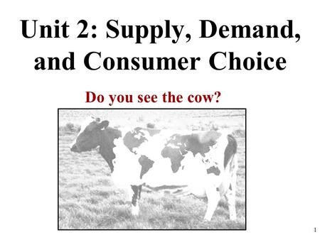 Unit 2: Supply, Demand, and Consumer Choice Do you see the cow? 1.