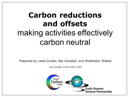 Carbon reductions and offsets making activities effectively carbon neutral Prepared by Liese Coulter, Pep Canadell, and Shobhakar Dhakal Last update 3.