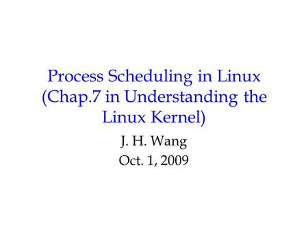 Process Scheduling in Linux (Chap.7 in Understanding the Linux Kernel) J. H. Wang Oct. 1, 2009.