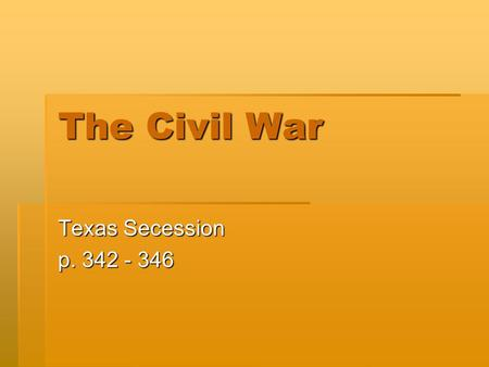 The Civil War Texas Secession p. 342 - 346. Many Issues Divide the Country  In 1861 Texas joined 10 other Southern states that withdrew from the United.