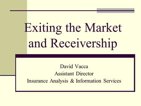 Exiting the Market and Receivership David Vacca Assistant Director Insurance Analysis & Information Services.
