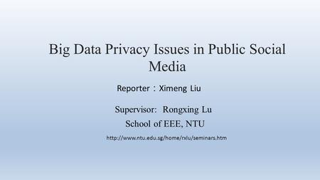 Big Data Privacy Issues in Public Social Media Reporter : Ximeng Liu Supervisor: Rongxing Lu School of EEE, NTU