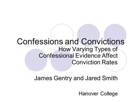 Confessions and Convictions How Varying Types of Confessional Evidence Affect Conviction Rates James Gentry and Jared Smith Hanover College.