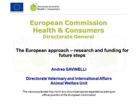 European Commission Health & Consumers Directorate General The European approach – research and funding for future steps Andrea GAVINELLI Directorate Veterinary.