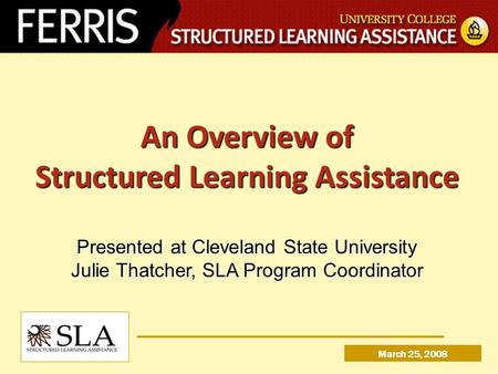 An Overview of Structured Learning Assistance Presented at Cleveland State University Julie Thatcher, SLA Program Coordinator March 25, 2008.