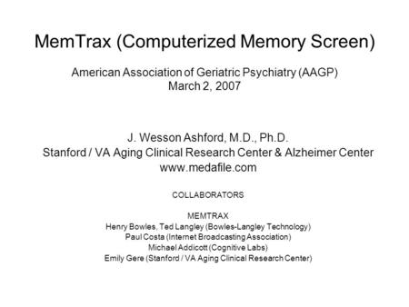 MemTrax (Computerized Memory Screen) American Association of Geriatric Psychiatry (AAGP) March 2, 2007 J. Wesson Ashford, M.D., Ph.D. Stanford / VA Aging.