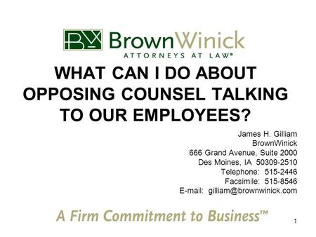 1 WHAT CAN I DO ABOUT OPPOSING COUNSEL TALKING TO OUR EMPLOYEES? James H. Gilliam BrownWinick 666 Grand Avenue, Suite 2000 Des Moines, IA 50309-2510 Telephone:
