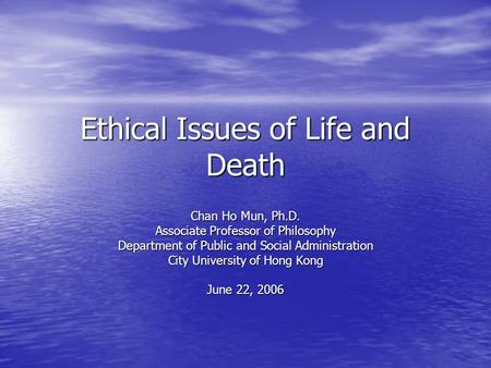 Ethical Issues of Life and Death Chan Ho Mun, Ph.D. Associate Professor of Philosophy Department of Public and Social Administration City University of.