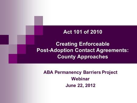 Act 101 of 2010 Creating Enforceable Post-Adoption Contact Agreements: County Approaches ABA Permanency Barriers Project Webinar June 22, 2012.