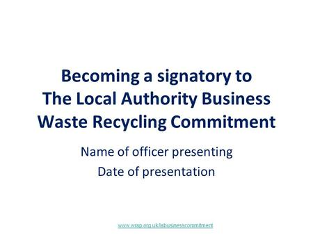 Www.wrap.org.uk/labusinesscommitment Becoming a signatory to The Local Authority Business Waste Recycling Commitment Name of officer presenting Date of.