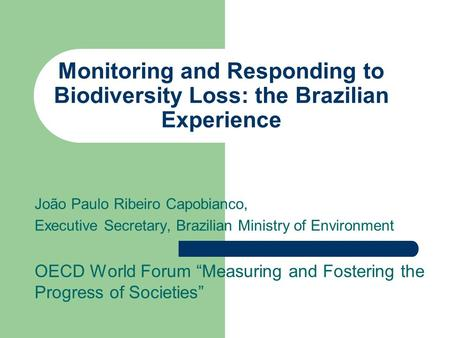 Monitoring and Responding to Biodiversity Loss: the Brazilian Experience João Paulo Ribeiro Capobianco, Executive Secretary, Brazilian Ministry of Environment.