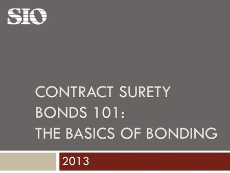 CONTRACT SURETY BONDS 101: THE BASICS OF BONDING 2013.