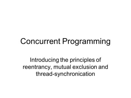 Concurrent Programming Introducing the principles of reentrancy, mutual exclusion and thread-synchronication.