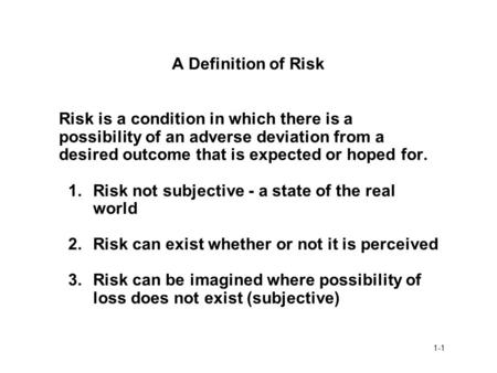 A Definition of Risk Risk is a condition in which there is a possibility of an adverse deviation from a desired outcome that is expected or hoped for.