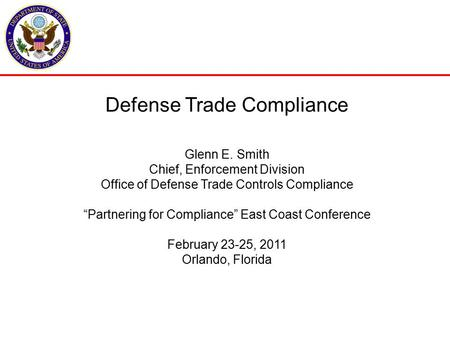 "Defense Trade Compliance Glenn E. Smith Chief, Enforcement Division Office of Defense Trade Controls Compliance ""Partnering for Compliance"" East Coast."