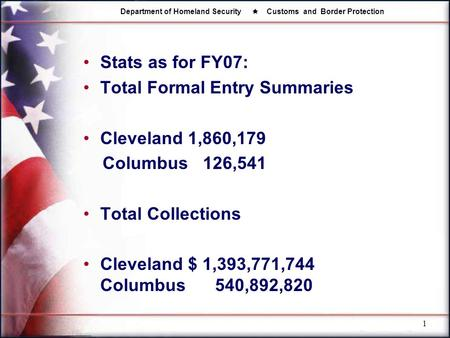 Department of Homeland Security  Customs and Border Protection 1 Stats as for FY07: Total Formal Entry Summaries Cleveland 1,860,179 Columbus 126,541.