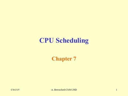 CS4315A. Berrached:CMS:UHD1 CPU Scheduling Chapter 7.