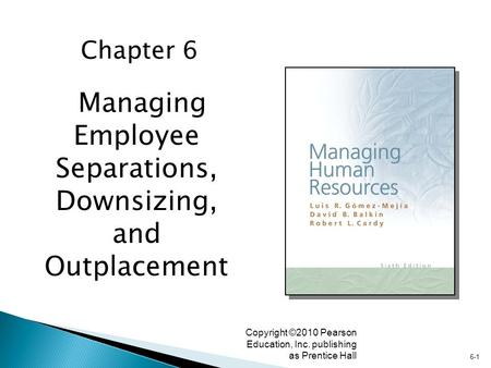 6-1 Copyright ©2010 Pearson Education, Inc. publishing as Prentice Hall Managing Employee Separations, Downsizing, and Outplacement Chapter 6.