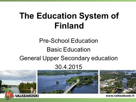 The Education System of Finland Pre-School Education Basic Education General Upper Secondary education 30.4.2015.