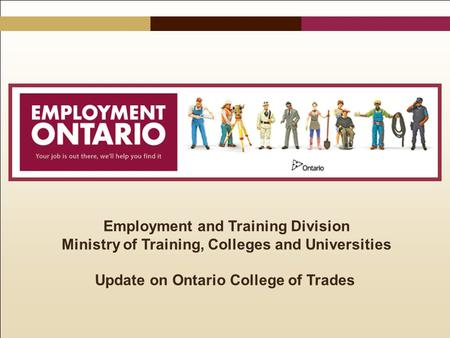 Employment and Training Division Ministry of Training, Colleges and Universities Update on Ontario College of Trades.