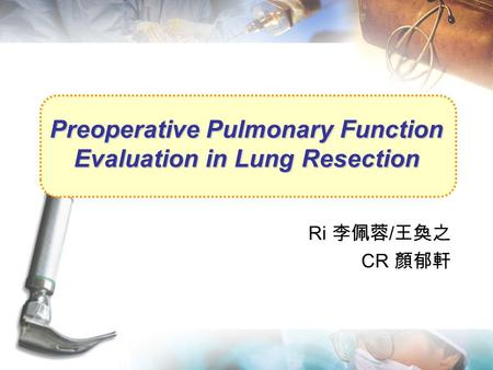 Preoperative Pulmonary Function Evaluation in Lung Resection Ri 李佩蓉 / 王奐之 CR 顏郁軒.
