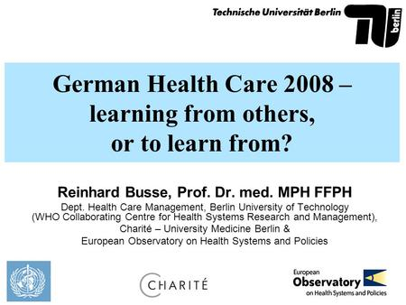 German Health Care 2008 – learning from others, or to learn from? Reinhard Busse, Prof. Dr. med. MPH FFPH Dept. Health Care Management, Berlin University.