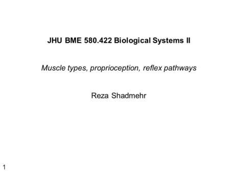 1 JHU BME 580.422 Biological Systems II Muscle types, proprioception, reflex pathways Reza Shadmehr.