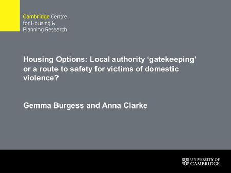 Housing Options: Local authority 'gatekeeping' or a route to safety for victims of domestic violence? Gemma Burgess and Anna Clarke.