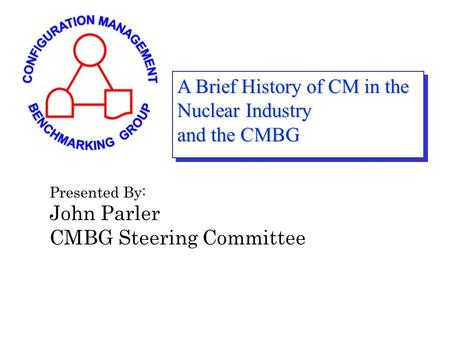 A Brief History of CM in the Nuclear Industry and the CMBG Presented By: John Parler CMBG Steering Committee.