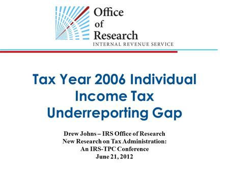 Tax Year 2006 Individual Income Tax Underreporting Gap Drew Johns – IRS Office of Research New Research on Tax Administration: An IRS-TPC Conference June.