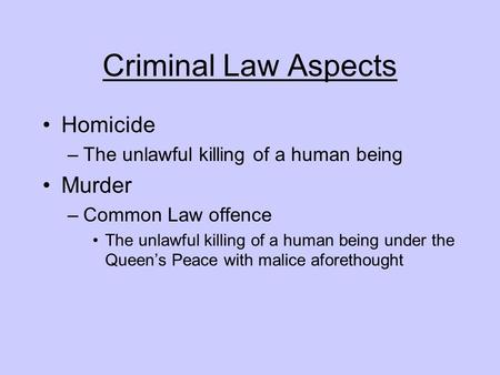 Criminal Law Aspects Homicide –The unlawful killing of a human being Murder –Common Law offence The unlawful killing of a human being under the Queen's.