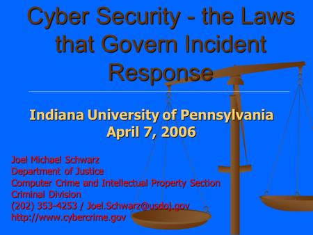 Cyber Security - the Laws that Govern Incident Response Joel Michael Schwarz Department of Justice Computer Crime and Intellectual Property Section Criminal.